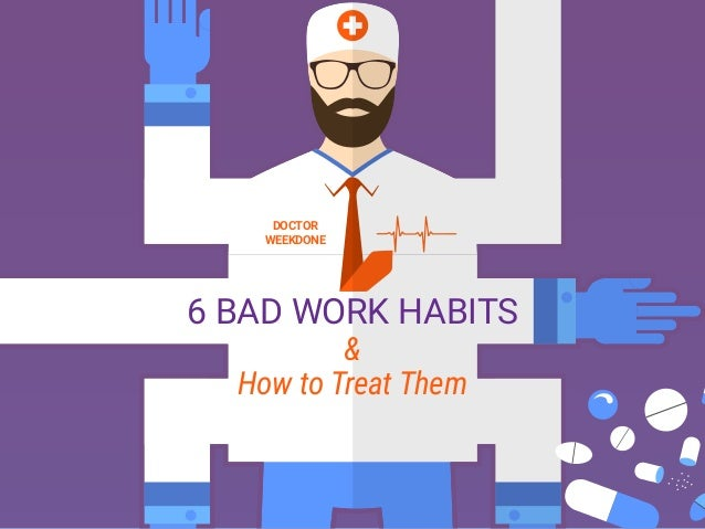 DOCTOR WEEKDONE 6 BAD WORK HABITS & How to Treat Them