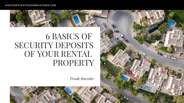 6 BASICS OF SECURITY DEPOSITS OF YOUR RENTAL PROPERTY Frank Roessler ASHCROFTCAPITALRENOVATIONS.COM