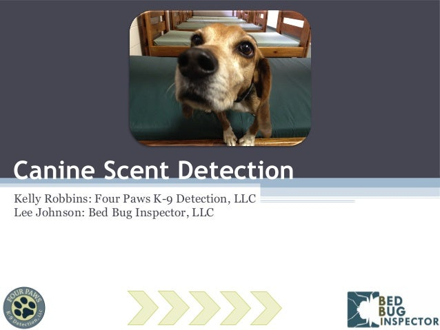 Canine Scent Detection Kelly Robbins: Four Paws K-9 Detection, LLC Lee Johnson: Bed Bug Inspector, LLC