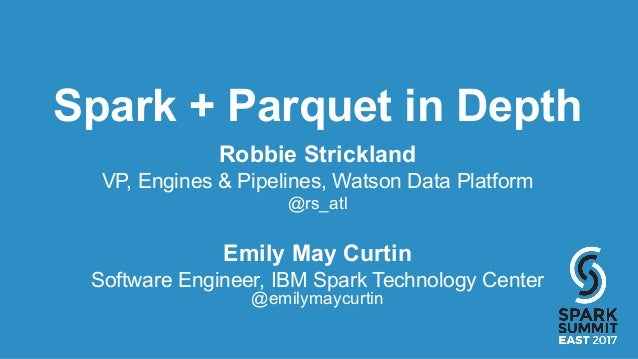 Spark + Parquet in Depth Robbie Strickland VP, Engines & Pipelines, Watson Data Platform @rs_atl Emily May Curtin Software...