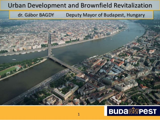 1 Urban Development and Brownfield Revitalization dr. Gábor BAGDY Deputy Mayor of Budapest, Hungary