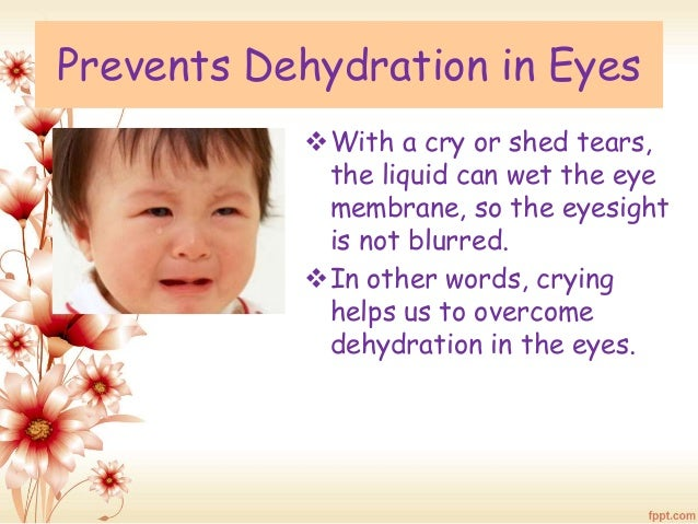 Prevents Dehydration in Eyes  With a cry or shed tears,  the liquid can wet the eye  membrane, so the eyesight  is not bl...