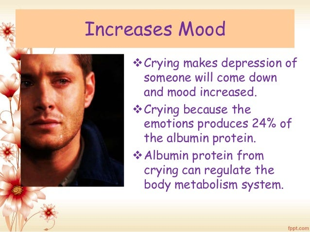 Increases Mood  Crying makes depression of  someone will come down  and mood increased.  Crying because the  emotions pr...
