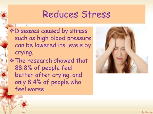 Reduces Stress  Diseases caused by stress  such as high blood pressure  can be lowered its levels by  crying.  The resea...