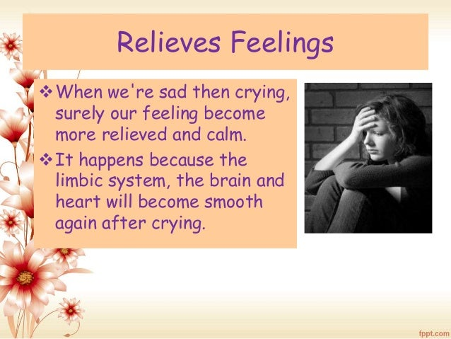 Relieves Feelings  When we're sad then crying,  surely our feeling become  more relieved and calm.  It happens because t...