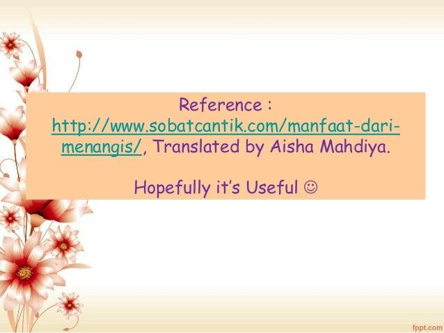 Reference :  http://www.sobatcantik.com/manfaat-dari-menangis/,  Translated by Aisha Mahdiya.  Hopefully it's Useful 