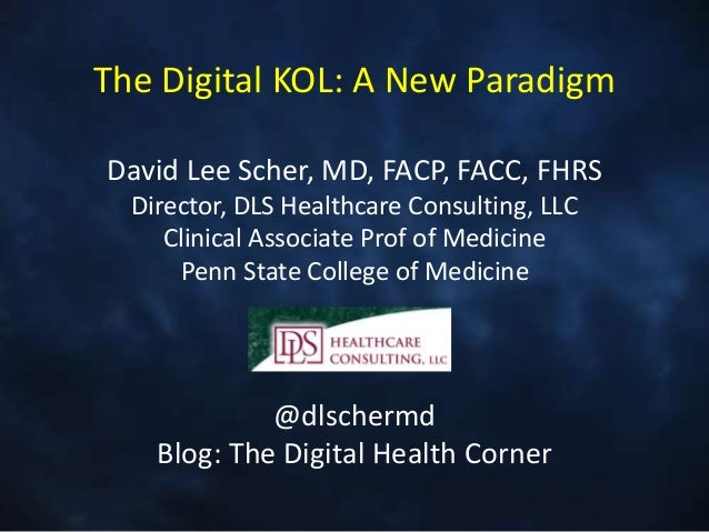 The Digital KOL: A New Paradigm David Lee Scher, MD, FACP, FACC, FHRS Director, DLS Healthcare Consulting, LLC Clinical As...