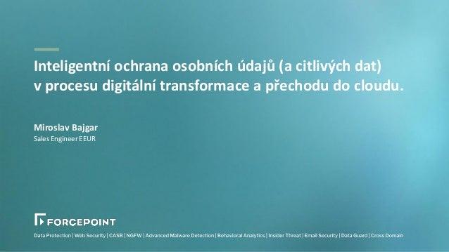 Miroslav Bajgar Sales Engineer EEUR Inteligentní ochrana osobních údajů (a citlivých dat) v procesu digitální transformace...