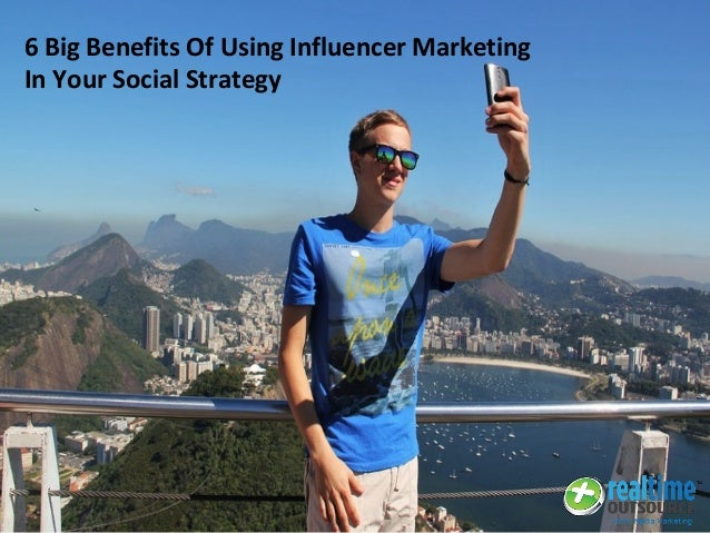6 Big Benefits Of Using Influencer Marketing In Your Social Strategy