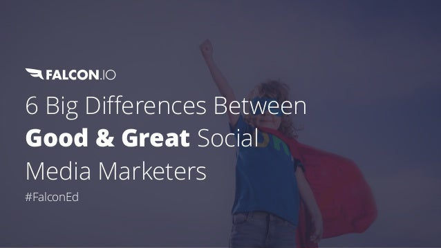 6 Big Differences Between Good & Great Social Media Marketers #FalconEd