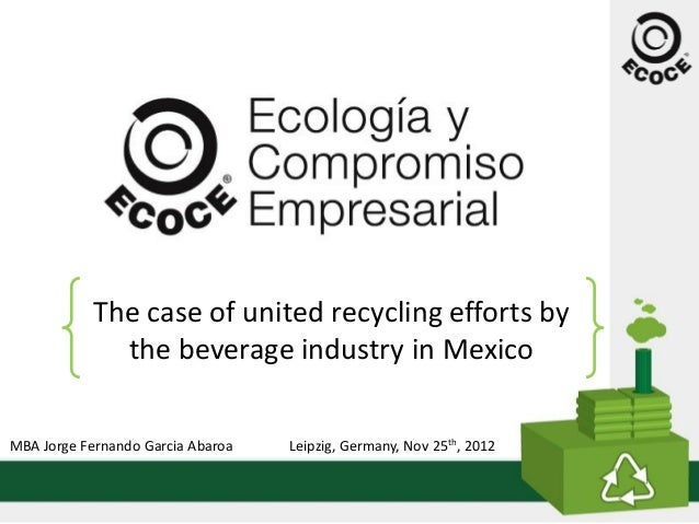 The  case  of  united  recycling  efforts  by                  the  beverage  industry  in  Mexico  MBA  Jorge  Fernando  ...