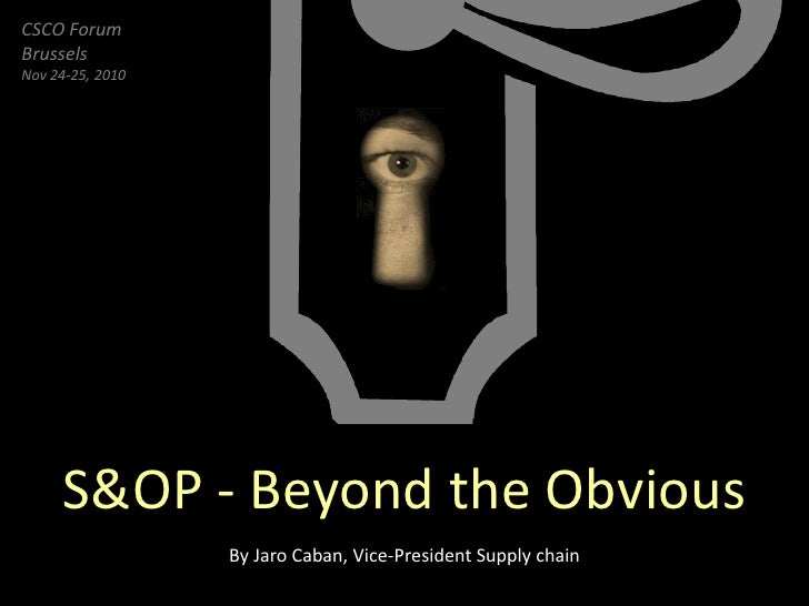 CSCO ForumBrusselsNov 24-25, 2010     S&OP - Beyond the Obvious                  By Jaro Caban, Vice-President Supply chain