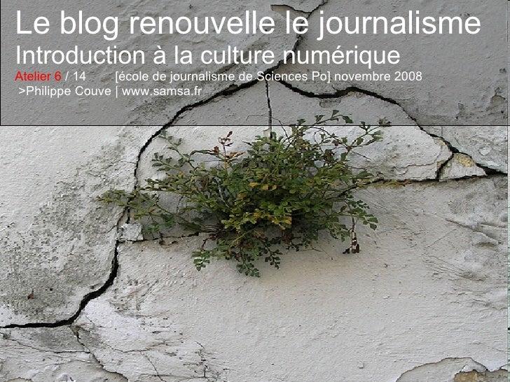 Le blog renouvelle le journalisme Introduction à la culture numérique Atelier 6  / 14  [école de journalisme de Sciences P...