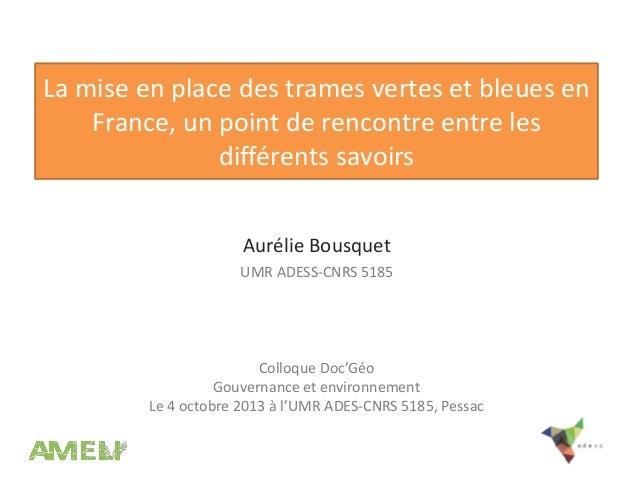 La mise en place des trames vertes et bleues en France, un point de rencontre entre les différents savoirs Aurélie Bousque...