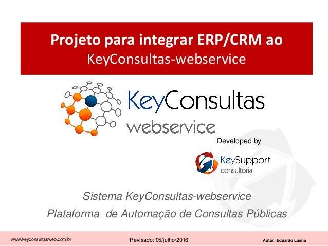Autor: Eduardo Lanna Projeto para integrar ERP/CRM ao KeyConsultas-webservice Sistema KeyConsultas-webservice Plataforma d...