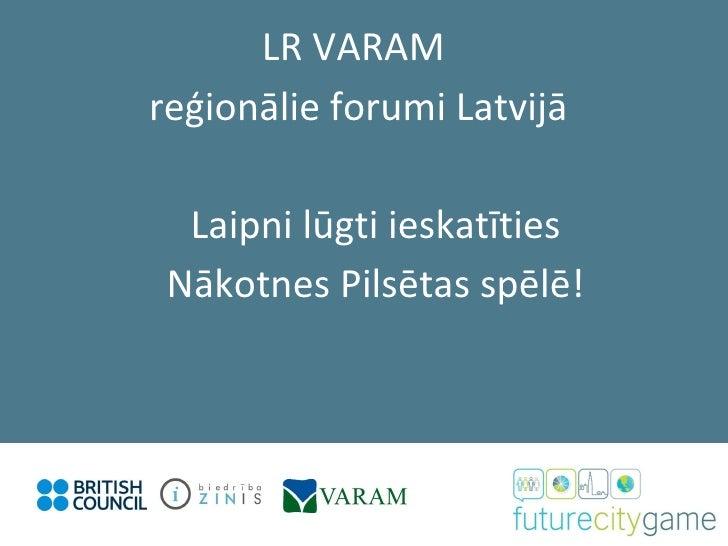 Laipni lūgti ieskatīties Nākotnes Pilsētas spēlē! LR VARAM  reģionālie forumi Latvijā