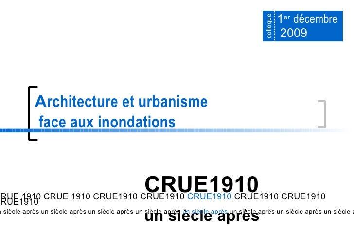 1 er   décembre  2009 A rchitecture et urbanisme  face aux inondations CRUE1910   un siècle après CRUE 1910 CRUE 1910 CRUE...