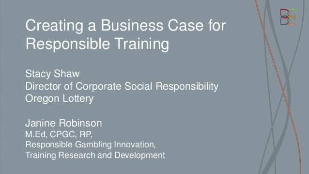 Creating a Business Case for Responsible Training Stacy Shaw Director of Corporate Social Responsibility Oregon Lottery Ja...