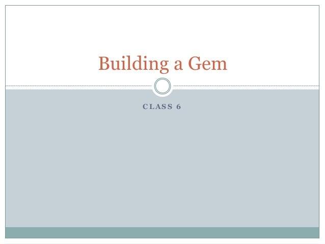 C L A S S 6 Building a Gem