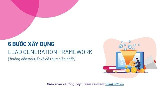 Biên soạn và tổng hợp: Team Content SlimCRM.vn 6 BƯỚC XÂY DỰNG LEAD GENERATION FRAMEWORK ( hướng dẫn chi tiết và dễ thực h...