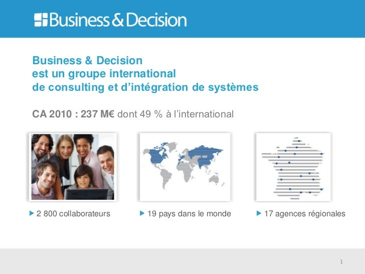 Business & Decisionest un groupe internationalde consulting et d'intégration de systèmesCA 2010 : 237 M€ dont 49 % à l'int...