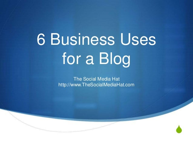 S 6 Business Uses for a Blog The Social Media Hat http://www.TheSocialMediaHat.com