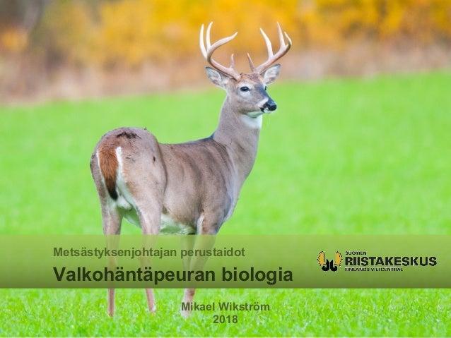 Mikael Wikström 2018 Metsästyksenjohtajan perustaidot Valkohäntäpeuran biologia