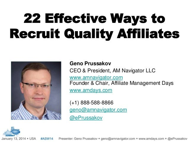 22 Effective Ways to Recruit Quality Affiliates Geno Prussakov CEO & President, AM Navigator LLC www.amnavigator.com Found...