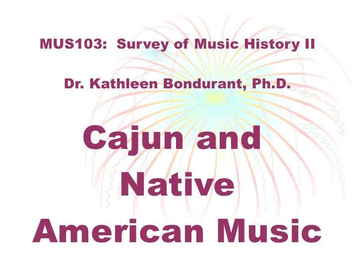 MUS103:  Survey of Music History II Dr. Kathleen Bondurant, Ph.D. Cajun and  Native American Music