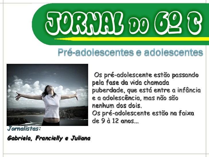 Jornalistas: Gabriela, Francielly e Juliana Os pré-adolescente estão passando pela fase da vida chamada puberdade, que est...