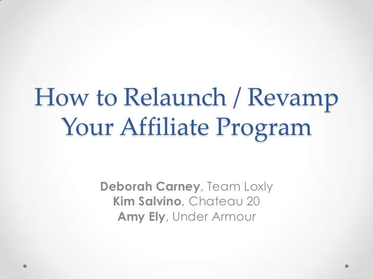 How to Relaunch / Revamp Your Affiliate Program     Deborah Carney, Team Loxly       Kim Salvino, Chateau 20        Amy El...