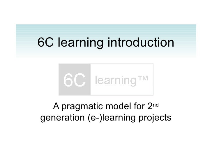 6C learning introduction A pragmatic model for 2 nd  generation (e-)learning projects