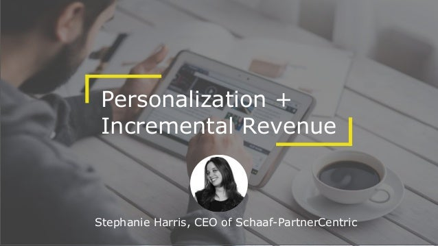 Personalization + Incremental Revenue Stephanie Harris, CEO of Schaaf-PartnerCentric