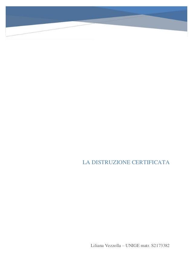 LA DISTRUZIONE CERTIFICATA Liliana Vezzolla – UNIGE matr. S2173382