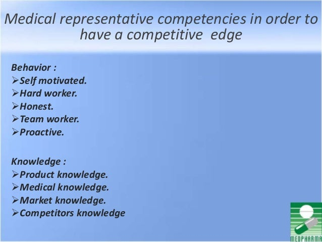 Medical representative competencies in order to have a competitive edge Behavior : Self motivated. Hard worker. Honest....