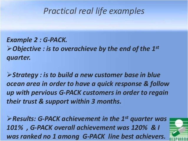Practical real life examples Example 2 : G-PACK. Objective : is to overachieve by the end of the 1st quarter. Strategy :...