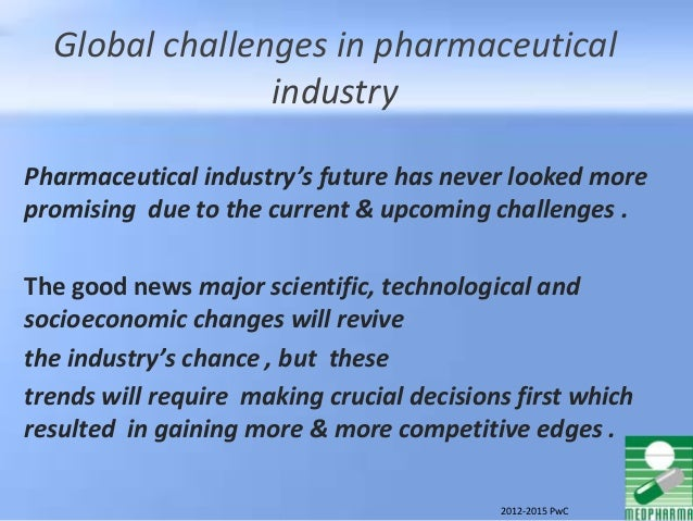 Global challenges in pharmaceutical industry Pharmaceutical industry's future has never looked more promising due to the c...