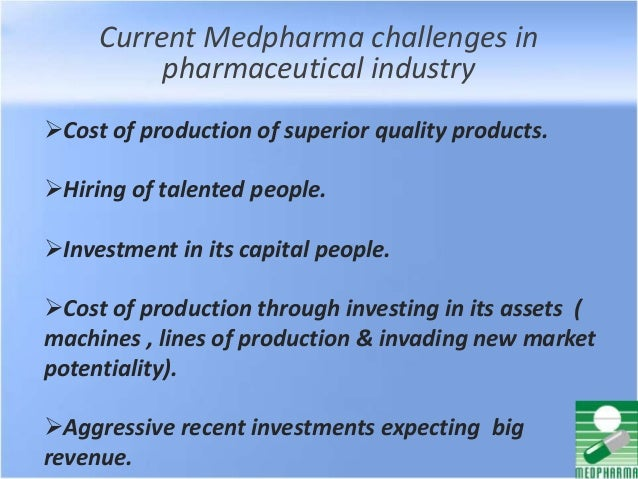Current Medpharma challenges in pharmaceutical industry Cost of production of superior quality products. Hiring of talen...
