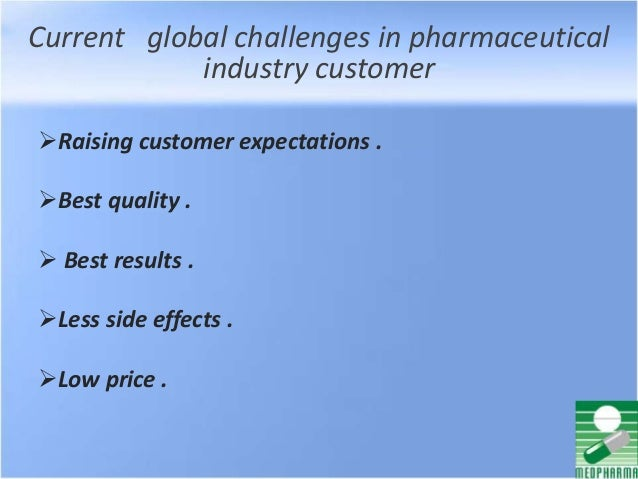 Current global challenges in pharmaceutical industry customer Raising customer expectations . Best quality .  Best resu...