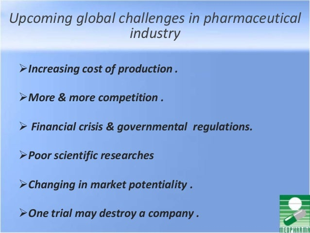 Upcoming global challenges in pharmaceutical industry Increasing cost of production . More & more competition .  Financ...