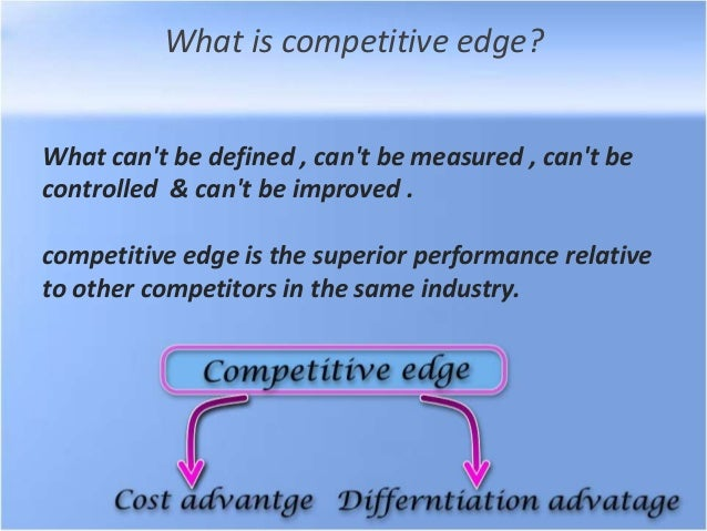 What is competitive edge? What can't be defined , can't be measured , can't be controlled & can't be improved . competitiv...