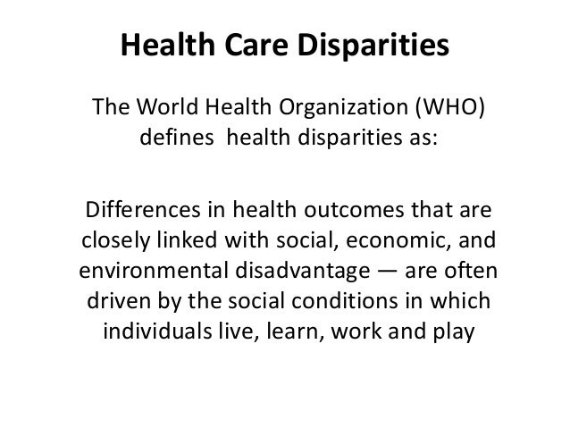 Health Care Disparities The World Health Organization (WHO) defines health disparities as: Differences in health outcomes ...