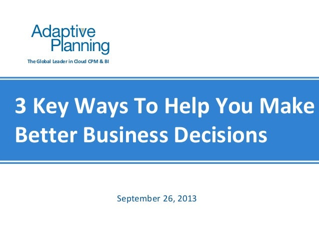 The Global Leader in Cloud CPM & BI  3 Key Ways To Help You Make Better Business Decisions September 26, 2013  Not For Dis...