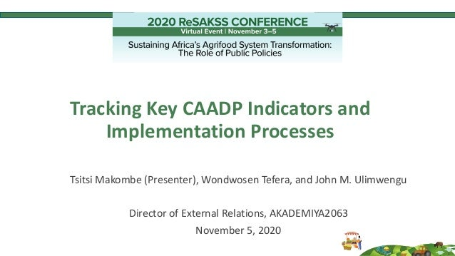 Tracking Key CAADP Indicators and Implementation Processes Tsitsi Makombe (Presenter), Wondwosen Tefera, and John M. Ulimw...
