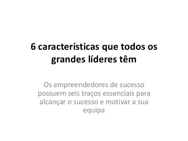 6 características que todos os     grandes líderes têm  Os empreendedores de sucesso possuem seis traços essenciais para a...