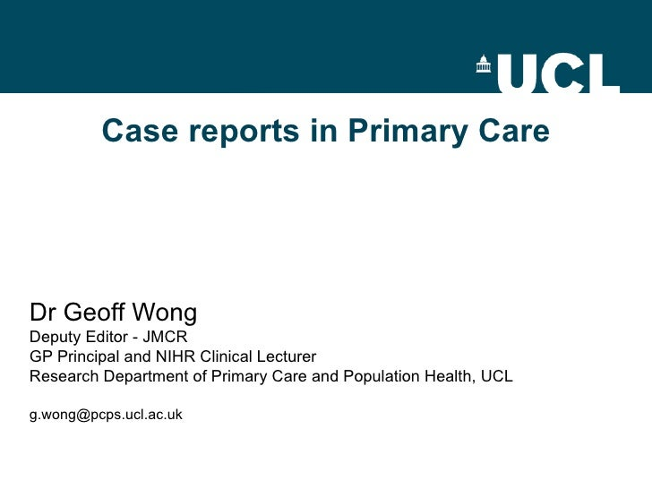 Case reports in Primary Care Dr Geoff Wong Deputy Editor - JMCR GP Principal and NIHR Clinical Lecturer Research Departmen...