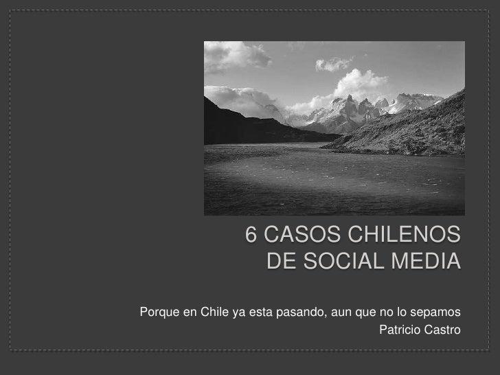 6 casos chilenos de Social Media<br />Porque en Chile ya esta pasando, aun que no lo sepamos<br />Patricio Castro<br />