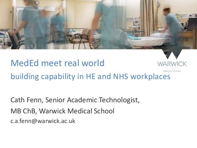 MedEd meet real world building capability in HE and NHS workplaces Cath Fenn, Senior Academic Technologist, MB ChB, Warwic...