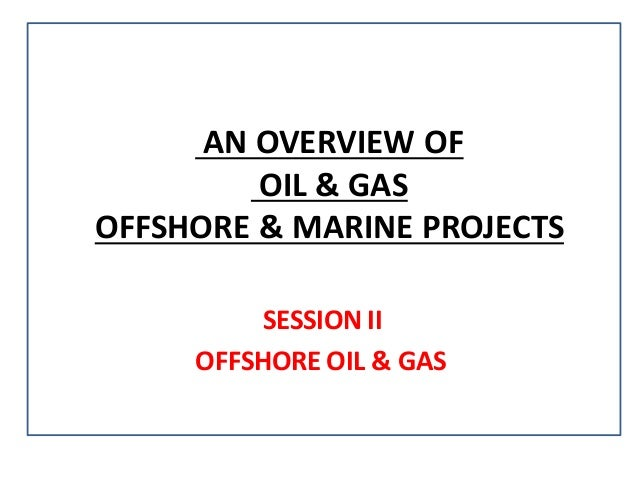 OVERVIEW OFAN OIL & GAS OFFSHORE & MARINE PROJECTS SESSION II OFFSHORE OIL & GAS