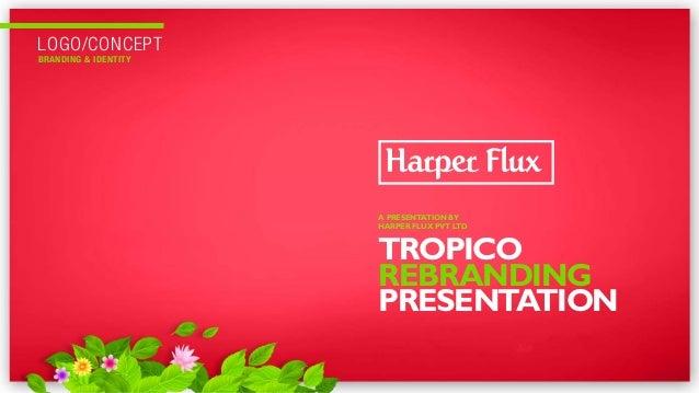 LOGO/CONCEPT BRANDING & IDENTITY TROPICO REBRANDING PRESENTATION A PRESENTATION BY HARPER FLUX PVT LTD